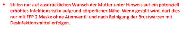 Die Leitlinie vom 27.03. des Wiener Krankenanstaltenverbundes, Umgang mit Corona im Kreißsaal, besagt, dass Mütter, die SARS-CoV-2-positiv sind von ihren (SARS-CoV-2-negativen) Säuglingen sofort nach der Geburt (schnelles Abnabeln, kein Auspulsieren der Nabelschnur, kein Bonding) getrennt und einzelisoliert werden sollen.